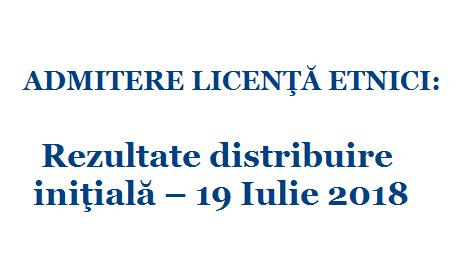 ADMITERE LICENŢĂ ETNICI: Rezultate distribuire iniţială – 19 Iulie 2018