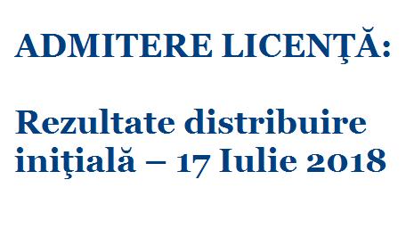 ADMITERE LICENŢĂ: Rezultate distribuire iniţială – 17 Iulie 2018