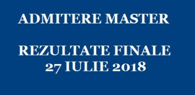 ADMITERE MASTER – REZULTATE FINALE 27 IULIE 2018