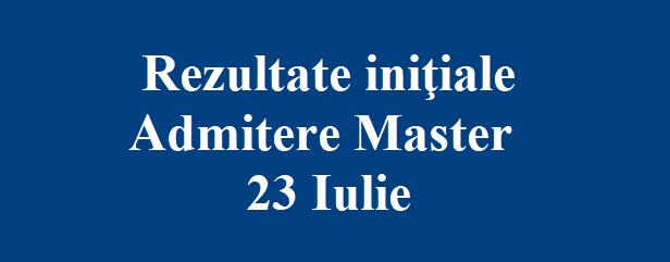 Rezultate iniţiale Admitere Master 23 Iulie