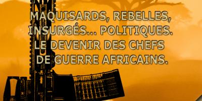 25 Nov: Maquisards, rebelles, insurgés… politiques. Le devenir des chefs de guerre africains