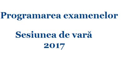 Programarea examenelor pentru sesiunea de vară 2017