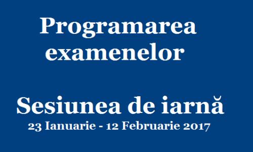PROGRAMAREA EXAMENELOR în sesiunea de iarnă 23 ianuarie-12 februarie 2017