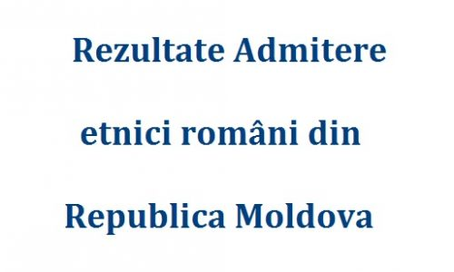 Rezultate Admitere etnici români din Republica Moldova